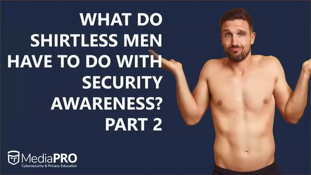 What Do Shirtless Men Have to Do with Security Awareness? Part 2