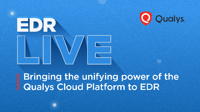 EDR Live: Bringing the Unifying Power of the Qualys Cloud Platform to EDR