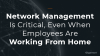 Network Management Is Critical, Even When Employees Are Working From Home