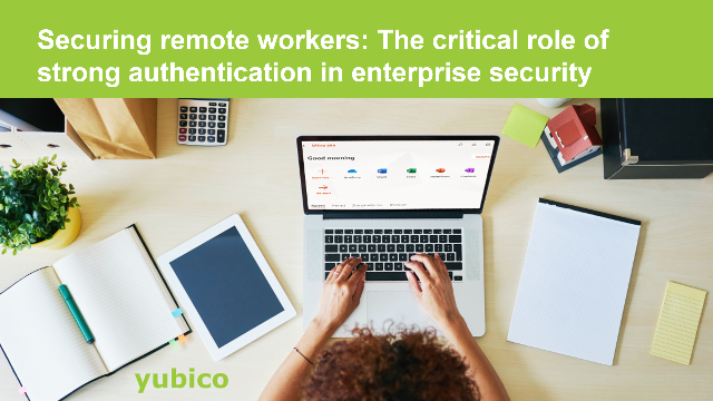 Securing remote workers: The critical role of strong authentication