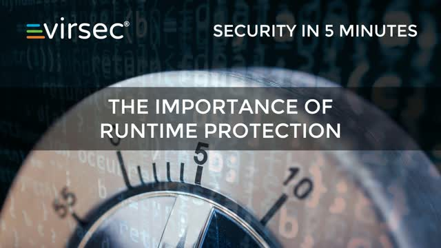 Security in 5 Minutes: the Importance of Runtime Protection