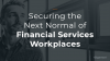Securing the Next Normal of Financial Services Workplaces