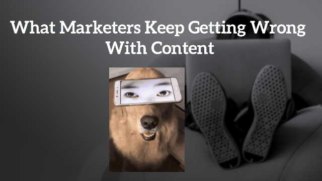 What Marketers Keep Getting Wrong With Content