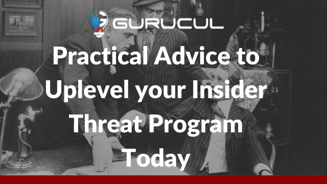 Practical Advice to Uplevel your Insider Threat Program Today