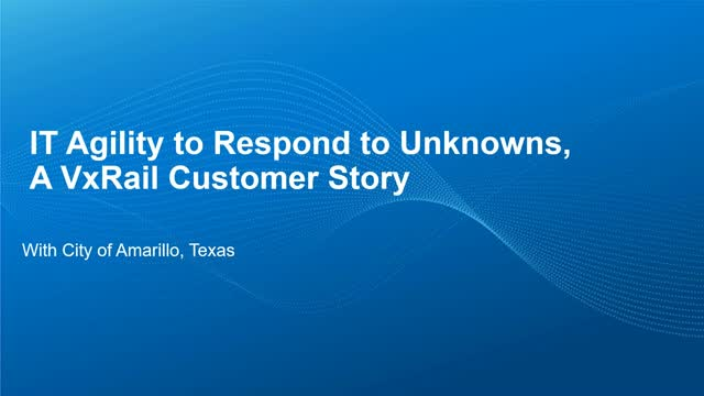 IT Agility to Respond to Unknowns: A VxRail Customer Story