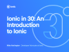 Ionic in 30: Introduction to Ionic