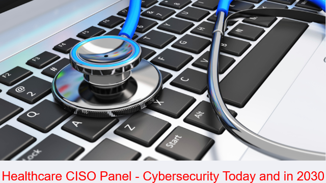 Healthcare CISO Panel - Cybersecurity Today and in 2030