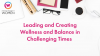 Leading and Creating Wellness and Balance in Challenging Times
