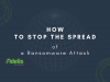 How to Stop the Spread of a Ransomware Attack