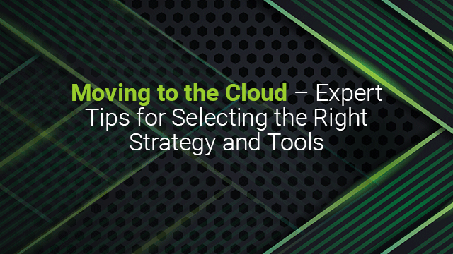 Moving to the Cloud - Expert Tips for Selecting the Right Strategy and Tools