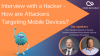 Interview with a Hacker - How are Attackers Targeting Mobile Devices?