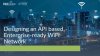 Designing an API based, Enterprise-ready WiFi Network