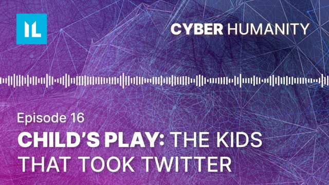 Episode 16: The Kids That Took Twitter | Cyber Humanity Podcast