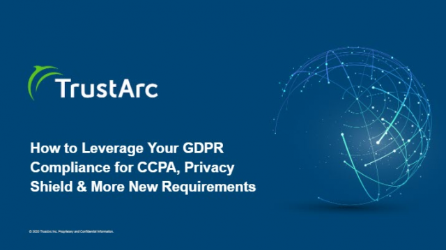 How to Leverage Your GDPR Compliance for CCPA, Privacy Shield & More New Require