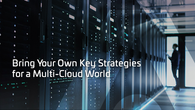 Bring Your Own Key Strategies for a Multi-Cloud World