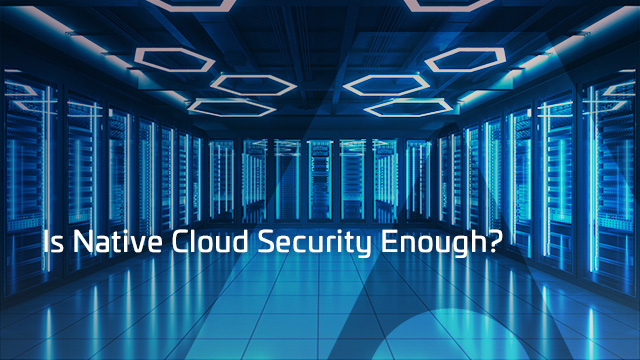 Is Native Cloud Security Enough?
