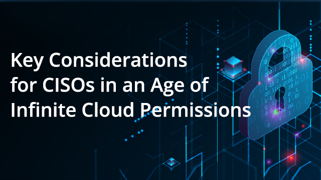Key Considerations for CISOs in an Age of Infinite Cloud Permissions