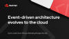 Event-driven architecture evolves to the cloud