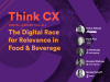 Think CX Series: The Digital Race for Relevance in Food & Beverage