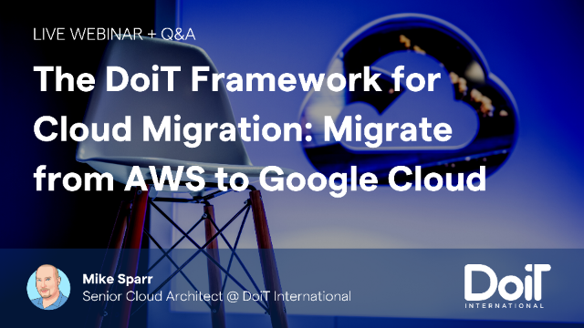 The DoiT Framework for Cloud Migration: Migrate from AWS to Google Cloud