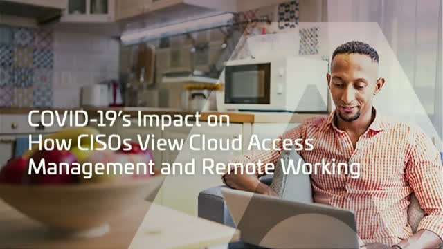 COVID-19's Impact on How CISOs View Cloud Access Management and Remote Working