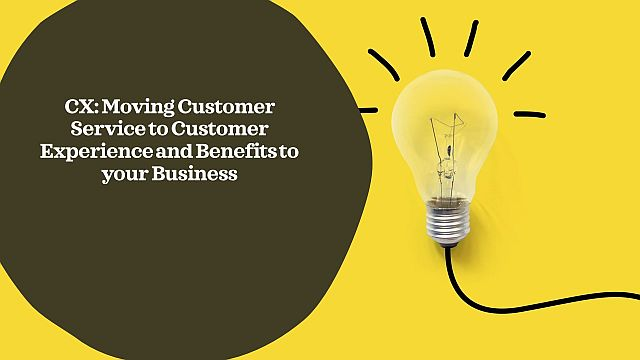 CX: Moving Customer Service to Customer Experience and Benefits to your Business