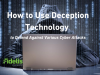 How to Use Deception Technology to Defend Against Various Cyber Attacks