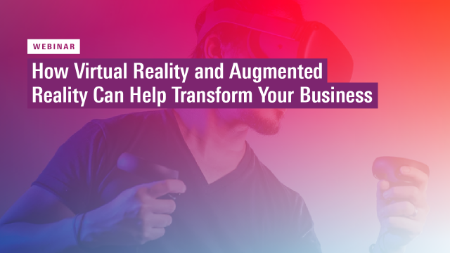 How Virtual Reality and Augmented Reality Can Help Transform Your Business