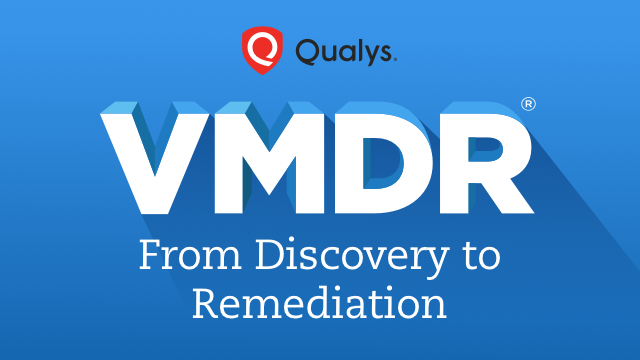 From Discovery to Remediation with Qualys VMDR® - It's What Your Company Needs.