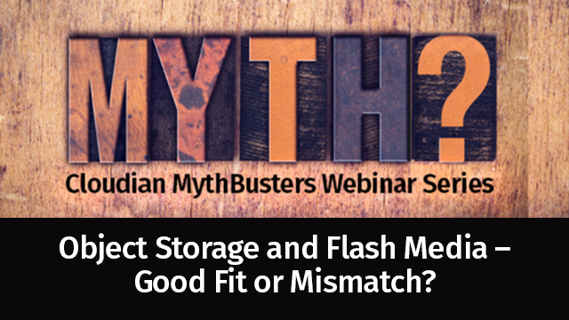 MythBusters Series: Object Storage and Flash Media – Good Fit or Mismatch?