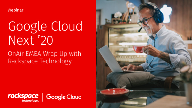 Google Cloud Next '20: OnAir EMEA Wrap Up with Rackspace Technology.