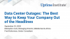 Data Center Outages: The Best Way to Keep Your Company Out of the Headlines
