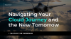 Navigating Your Cloud Journey and the New Tomorrow