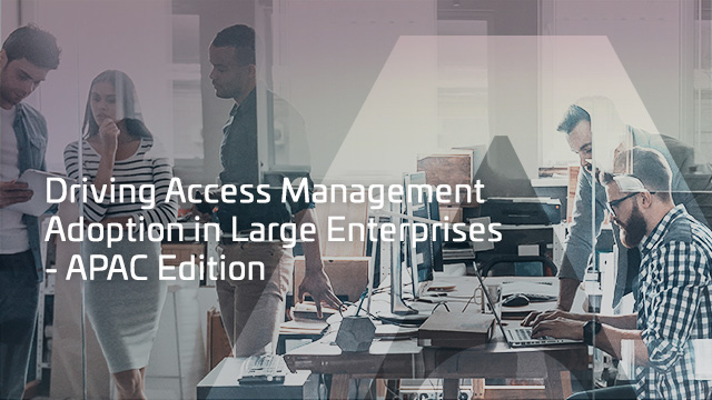 Driving Access Management Adoption in Large Enterprises - APAC Edition