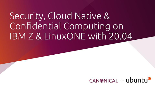 Security, Cloud Native & Confidential Computing on IBM Z & LinuxONE with 20.04