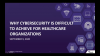 Why Cybersecurity is Difficult to Achieve for Healthcare Organizations