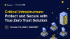 Critical Infrastructure: Protect and Secure with True Zero Trust Solution