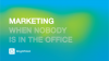 Marketing When Nobody is in the Office