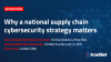Why a national supply chain cybersecurity strategy matters