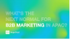 What's the Next Normal for B2B Marketing in APAC?