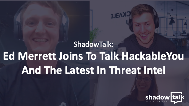 Podcast: Ed Merrett Joins To Talk HackableYou And The Latest In Threat Intel