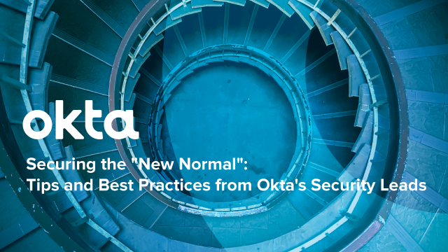"""Securing the """"New Normal"""": Tips & Best Practices from Okta's Security Leads"""