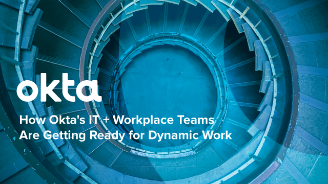 How Okta's IT + Workplace Teams Are Getting Ready for Dynamic Work