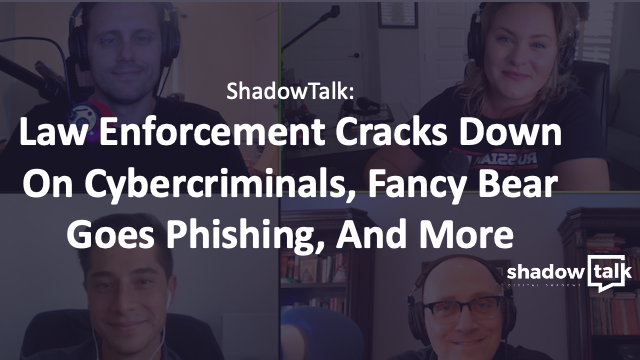 Podcast: Law Enforcement Cracks Down On Cybercriminals, Fancy Bear Goes Phishing