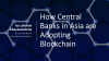 How Central Banks in Asia are Adopting Blockchain