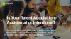 Is Your Talent Acquisition Accidental or Intentional?