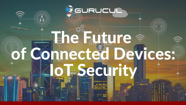 The Future of Connected Devices: IoT Security