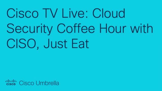 Cisco TV Live: Cloud Security Coffee Hour with CISO, Just Eat