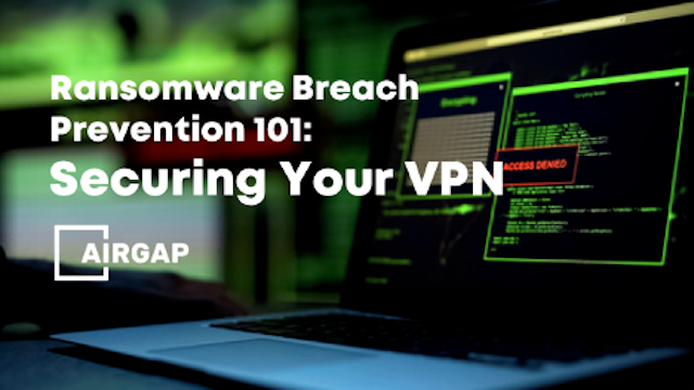Ransomware Breach Prevention 101: Securing Your VPN