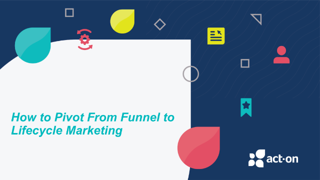 How to Pivot From Funnel to Lifecycle Marketing